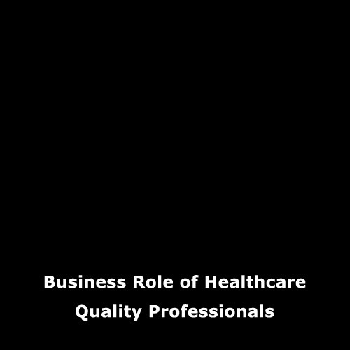 Business Role of Healthcare Quality Professionals